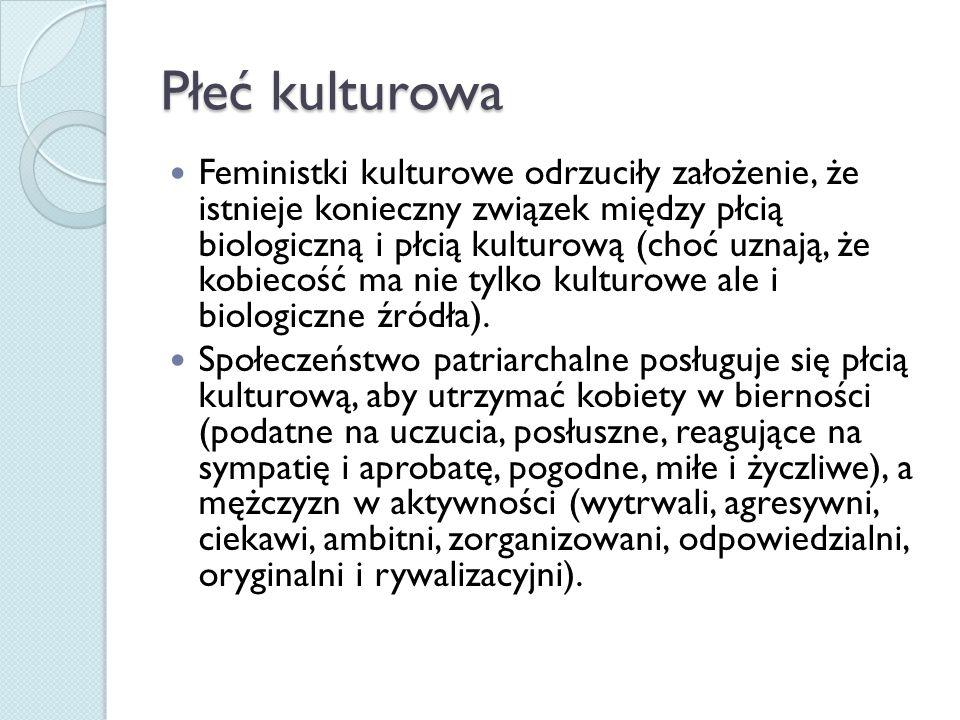 Płeć kulturowa Feministki kulturowe odrzuciły założenie, że istnieje konieczny związek między płcią biologiczną i płcią kulturową (choć uznają, że kobiecość ma nie tylko kulturowe ale i biologiczne źródła).