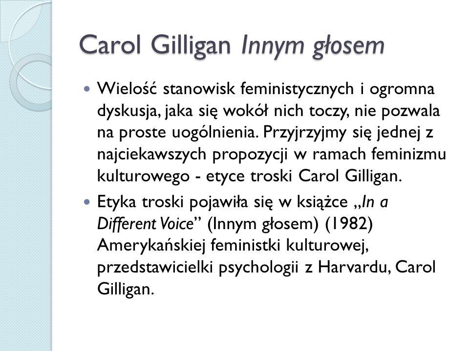 Carol Gilligan Innym głosem Wielość stanowisk feministycznych i ogromna dyskusja, jaka się wokół nich toczy, nie pozwala na proste uogólnienia.