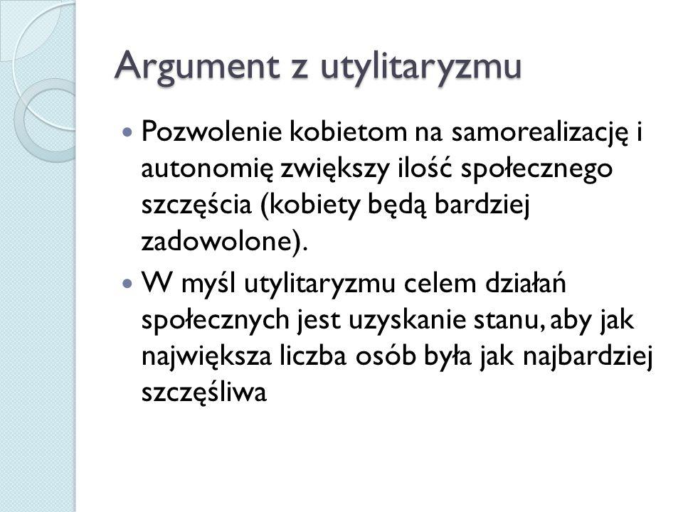 Argument z utylitaryzmu Pozwolenie kobietom na samorealizację i autonomię zwiększy ilość społecznego szczęścia (kobiety będą bardziej zadowolone).