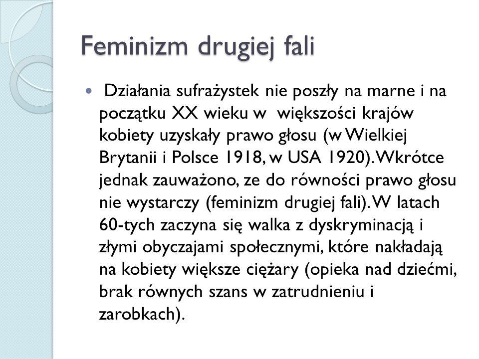 Feminizm drugiej fali Działania sufrażystek nie poszły na marne i na początku XX wieku w większości krajów kobiety uzyskały prawo głosu (w Wielkiej Brytanii i Polsce 1918, w USA 1920).