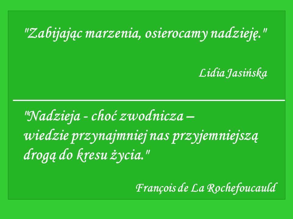 Zabijając marzenia, osierocamy nadzieję. Lidia Jasińska Nadzieja - choć zwodnicza – wiedzie przynajmniej nas przyjemniejszą drogą do kresu życia. François de La Rochefoucauld