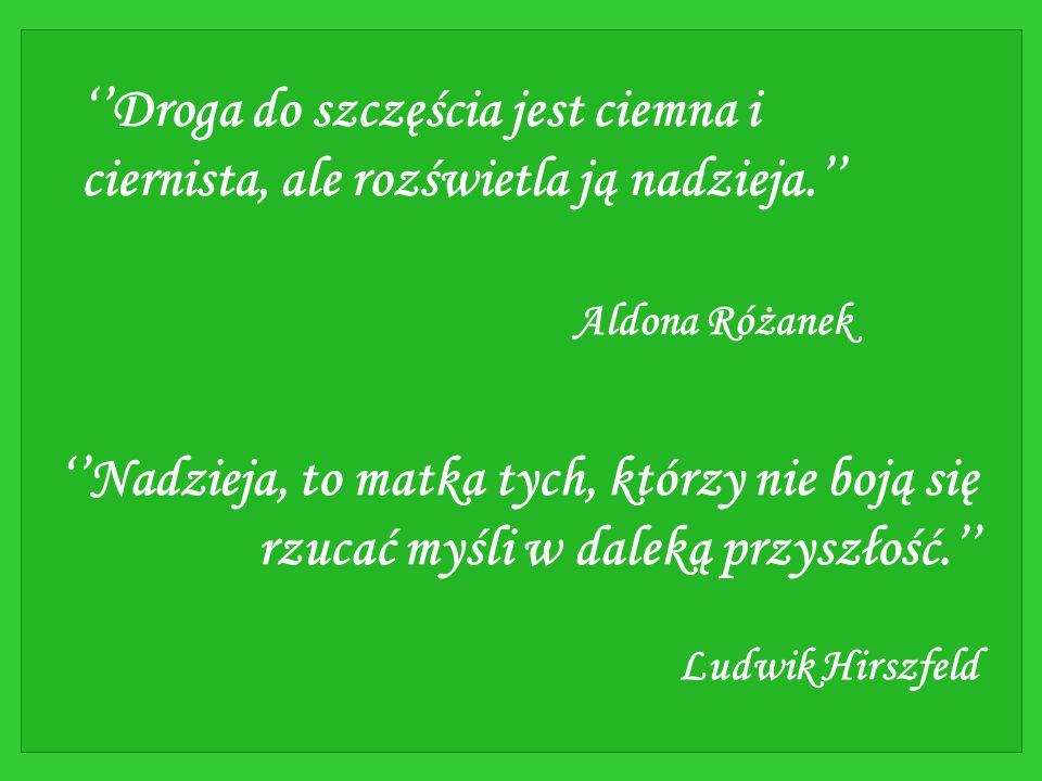 ''Droga do szczęścia jest ciemna i ciernista, ale rozświetla ją nadzieja.'' Aldona Różanek ''Nadzieja, to matka tych, którzy nie boją się rzucać myśli w daleką przyszłość.'' Ludwik Hirszfeld