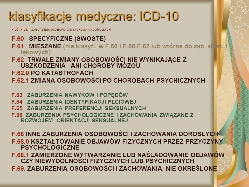 klasyfikacje medyczne: ICD-10 F.60- F.69. ZABURZENIA OSOBOWOŚCI I ZACHOWANIA DOROSŁYCH F.60 SPECYFICZNE (SWOSTE) F.61 MIESZANE (nie klasyfl. w F.60 i