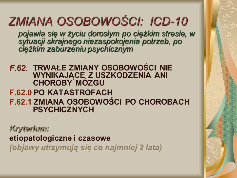 ZMIANA OSOBOWOŚCI: ICD-10 pojawia się w życiu dorosłym po ciężkim stresie, w sytuacji skrajnego niezaspokojenia potrzeb, po ciężkim zaburzeniu psychic