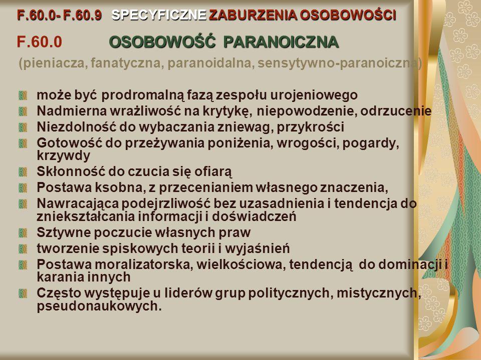 F.60.0- F.60.9 SPECYFICZNE ZABURZENIA OSOBOWOŚCI OSOBOWOŚĆ PARANOICZNA F.60.0- F.60.9 SPECYFICZNE ZABURZENIA OSOBOWOŚCI F.60.0 OSOBOWOŚĆ PARANOICZNA (