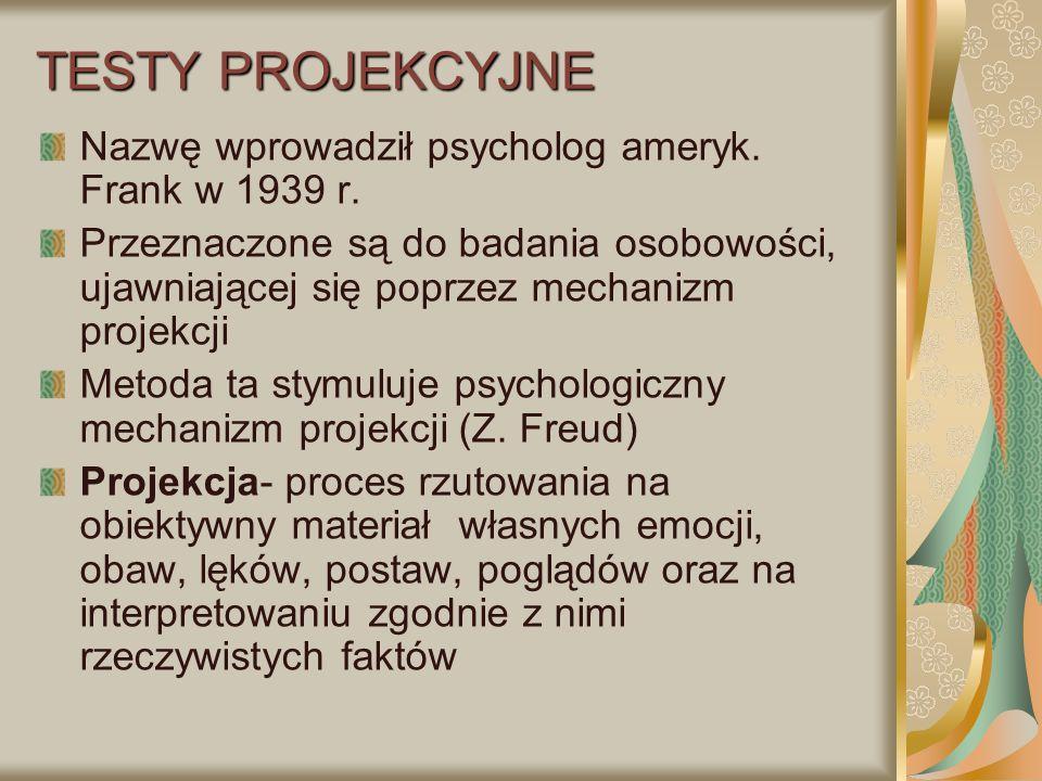 TESTY PROJEKCYJNE Nazwę wprowadził psycholog ameryk. Frank w 1939 r. Przeznaczone są do badania osobowości, ujawniającej się poprzez mechanizm projekc
