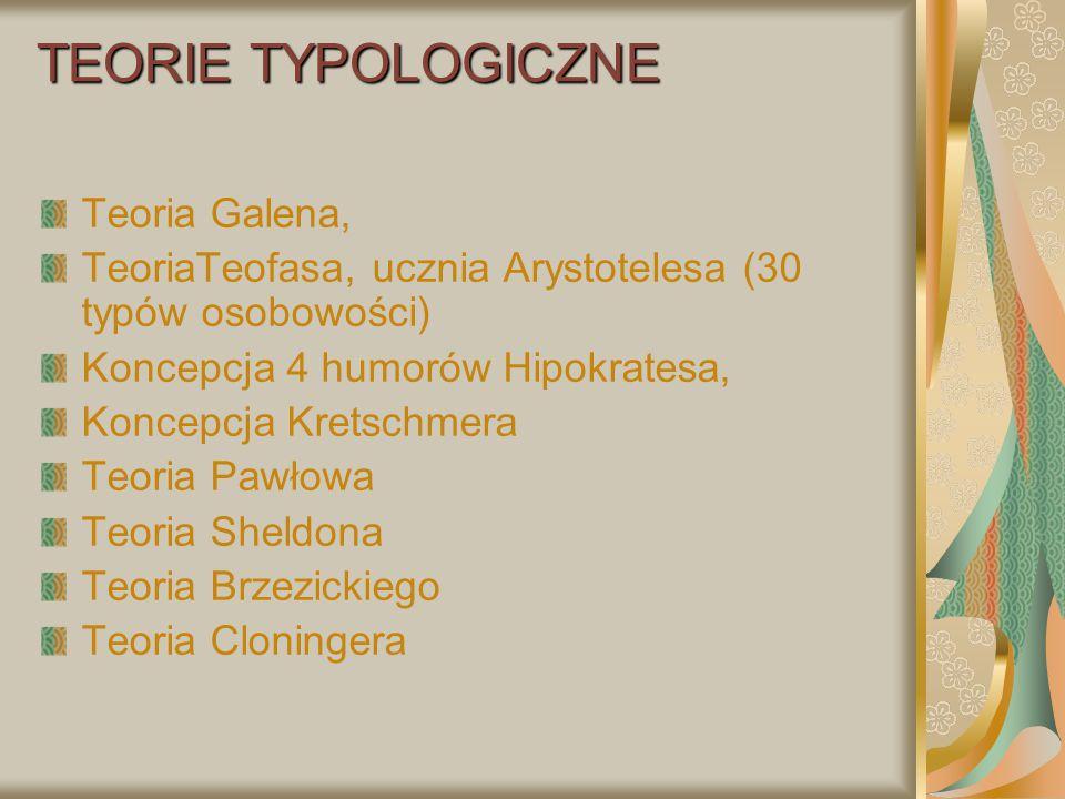 TEORIE TYPOLOGICZNE Teoria Galena, TeoriaTeofasa, ucznia Arystotelesa (30 typów osobowości) Koncepcja 4 humorów Hipokratesa, Koncepcja Kretschmera Teo