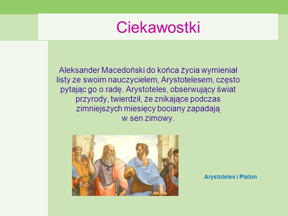 Ciekawostki Aleksander Macedoński do końca życia wymieniał listy ze swoim nauczycielem, Arystotelesem, często pytając go o radę.