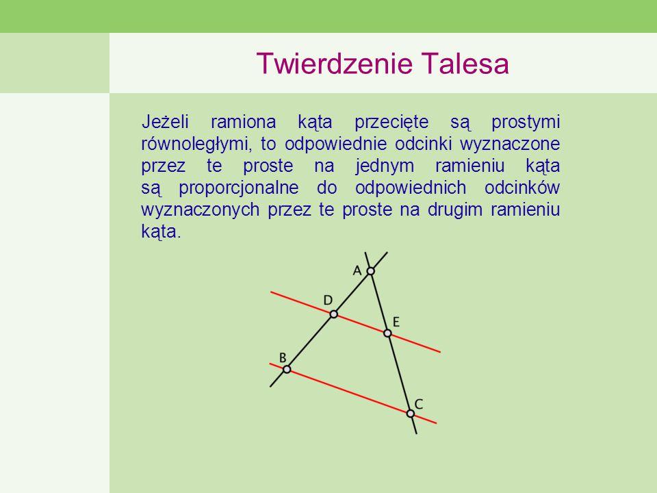 Twierdzenie Talesa Jeżeli ramiona kąta przecięte są prostymi równoległymi, to odpowiednie odcinki wyznaczone przez te proste na jednym ramieniu kąta są proporcjonalne do odpowiednich odcinków wyznaczonych przez te proste na drugim ramieniu kąta.