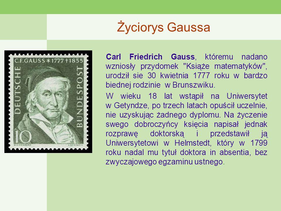 Życiorys Gaussa Carl Friedrich Gauss, któremu nadano wzniosły przydomek Książe matematyków , urodził sie 30 kwietnia 1777 roku w bardzo biednej rodzinie w Brunszwiku.