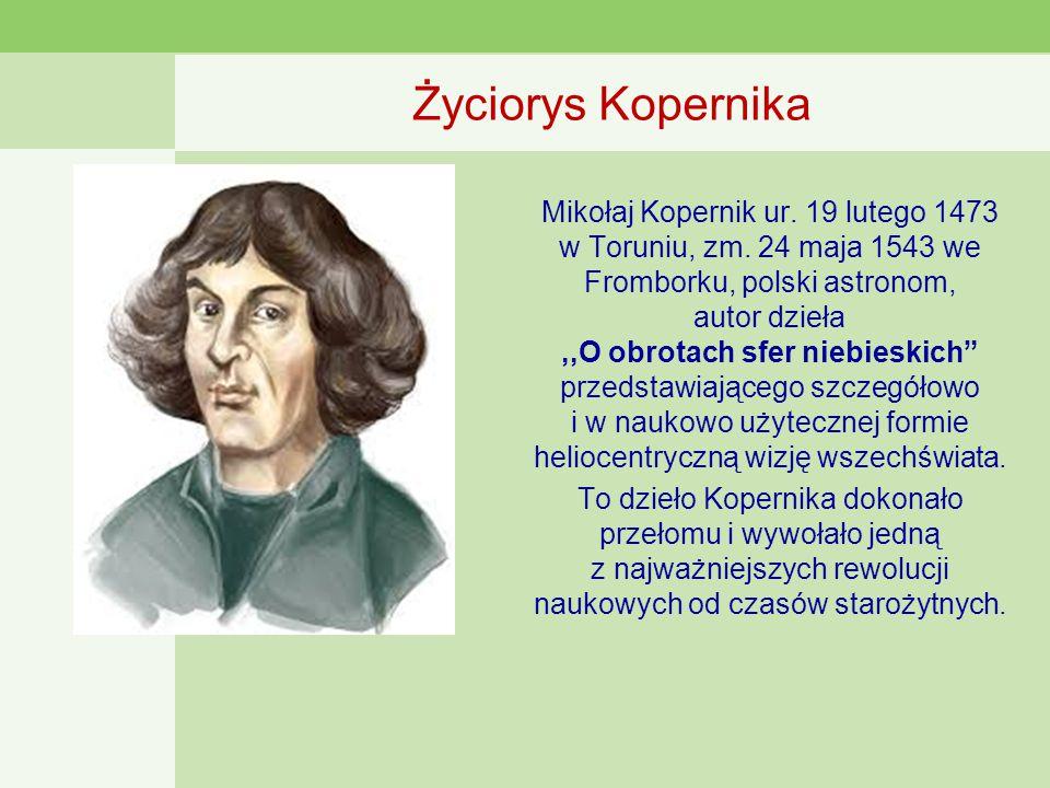 Życiorys Kopernika Mikołaj Kopernik ur.19 lutego 1473 w Toruniu, zm.
