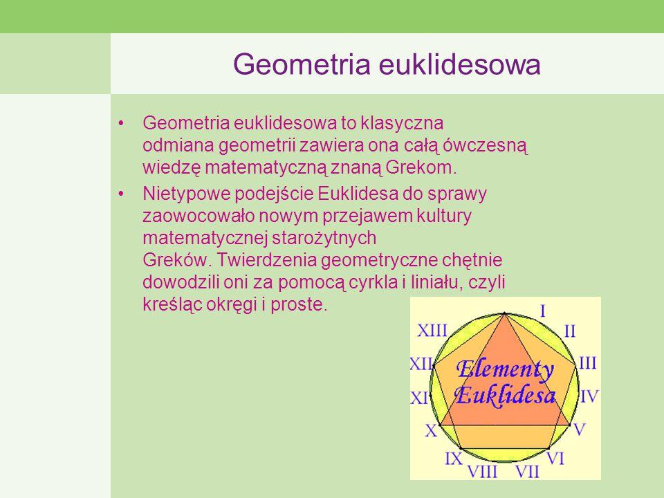 Geometria euklidesowa Geometria euklidesowa to klasyczna odmiana geometrii zawiera ona całą ówczesną wiedzę matematyczną znaną Grekom.