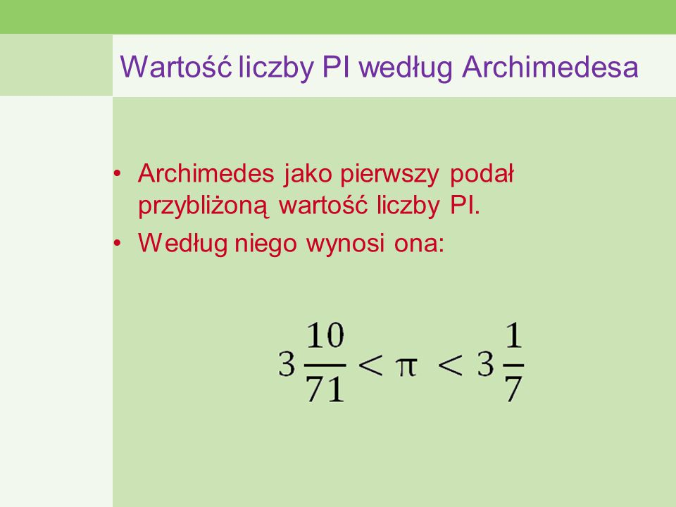 Wartość liczby PI według Archimedesa Archimedes jako pierwszy podał przybliżoną wartość liczby PI.