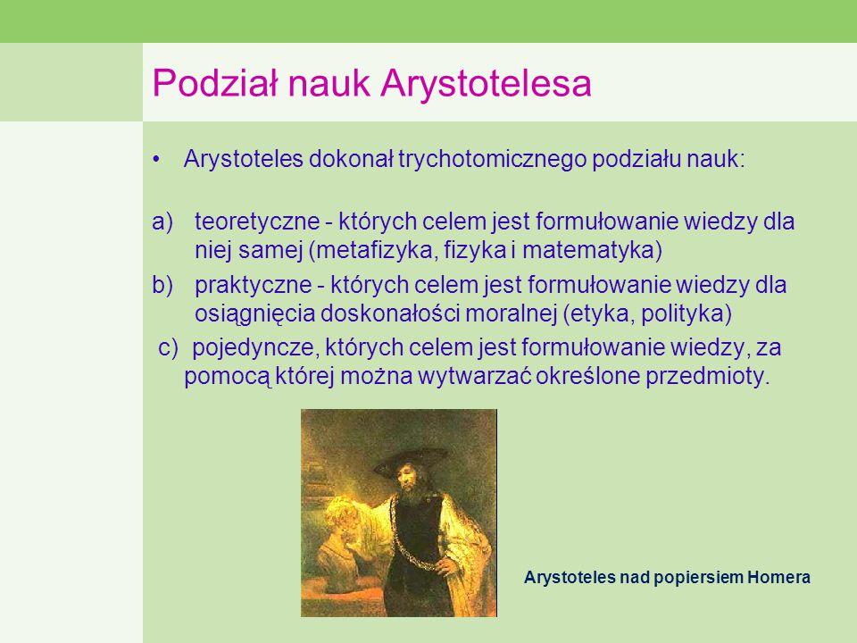 Podział nauk Arystotelesa Arystoteles dokonał trychotomicznego podziału nauk: a)teoretyczne - których celem jest formułowanie wiedzy dla niej samej (metafizyka, fizyka i matematyka) b)praktyczne - których celem jest formułowanie wiedzy dla osiągnięcia doskonałości moralnej (etyka, polityka) c) pojedyncze, których celem jest formułowanie wiedzy, za pomocą której można wytwarzać określone przedmioty.