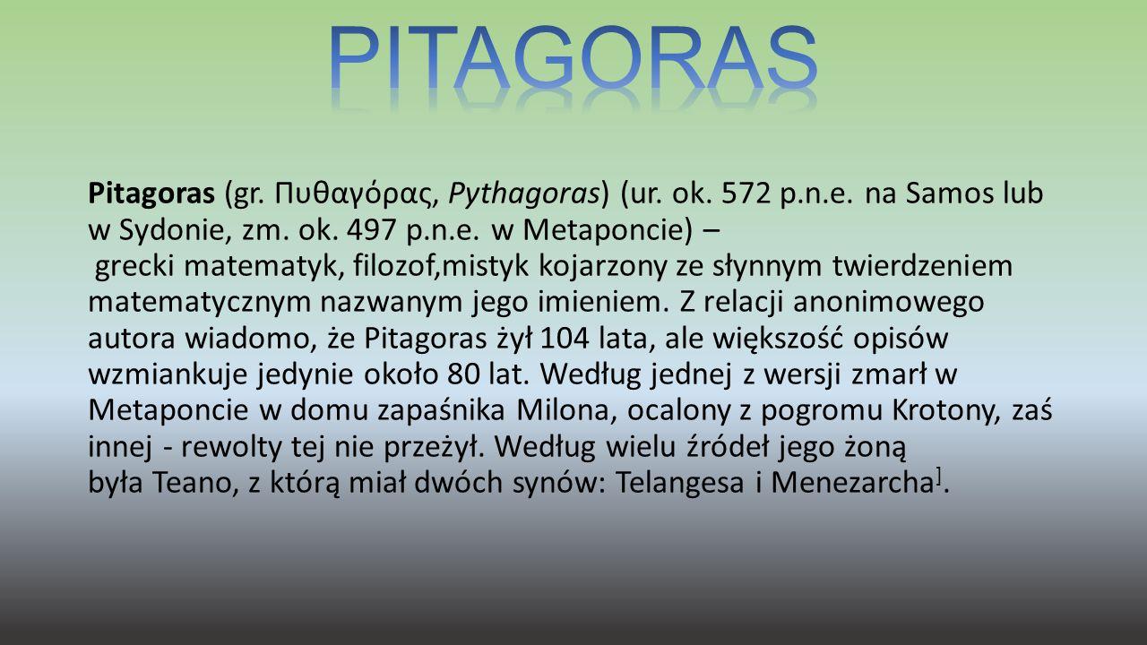 Pitagoras (gr. Πυθαγόρας, Pythagoras) (ur. ok. 572 p.n.e. na Samos lub w Sydonie, zm. ok. 497 p.n.e. w Metaponcie) – grecki matematyk, filozof,mistyk