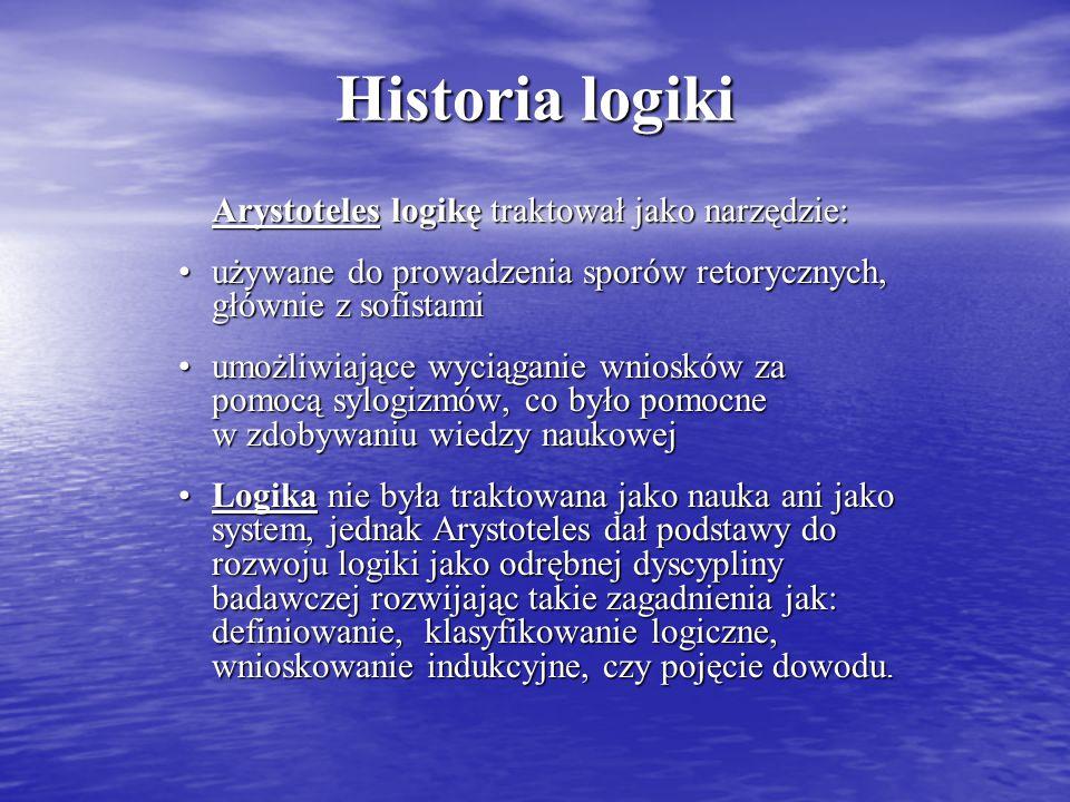 Historia logiki Arystoteles logikę traktował jako narzędzie: używane do prowadzenia sporów retorycznych, głównie z sofistamiużywane do prowadzenia sporów retorycznych, głównie z sofistami umożliwiające wyciąganie wniosków za pomocą sylogizmów, co było pomocne w zdobywaniu wiedzy naukowejumożliwiające wyciąganie wniosków za pomocą sylogizmów, co było pomocne w zdobywaniu wiedzy naukowej Logika nie była traktowana jako nauka ani jako system, jednak Arystoteles dał podstawy do rozwoju logiki jako odrębnej dyscypliny badawczej rozwijając takie zagadnienia jak: definiowanie, klasyfikowanie logiczne, wnioskowanie indukcyjne, czy pojęcie dowodu.Logika nie była traktowana jako nauka ani jako system, jednak Arystoteles dał podstawy do rozwoju logiki jako odrębnej dyscypliny badawczej rozwijając takie zagadnienia jak: definiowanie, klasyfikowanie logiczne, wnioskowanie indukcyjne, czy pojęcie dowodu.