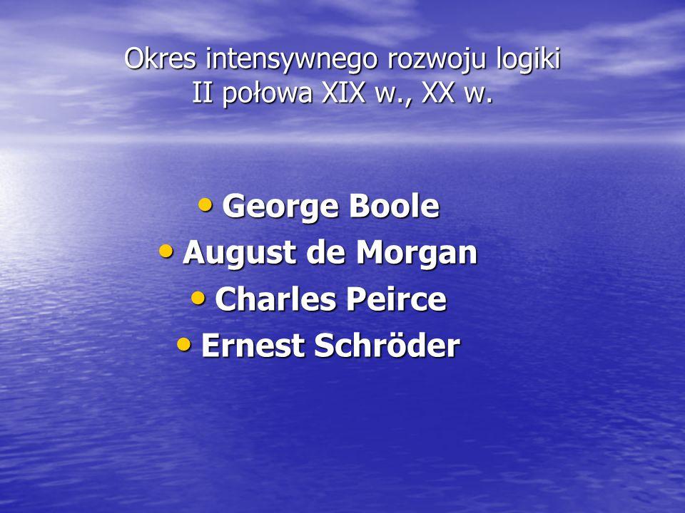 Okres intensywnego rozwoju logiki II połowa XIX w., XX w. George George Boole August August de Morgan Charles Charles Peirce Ernest Ernest Schröder