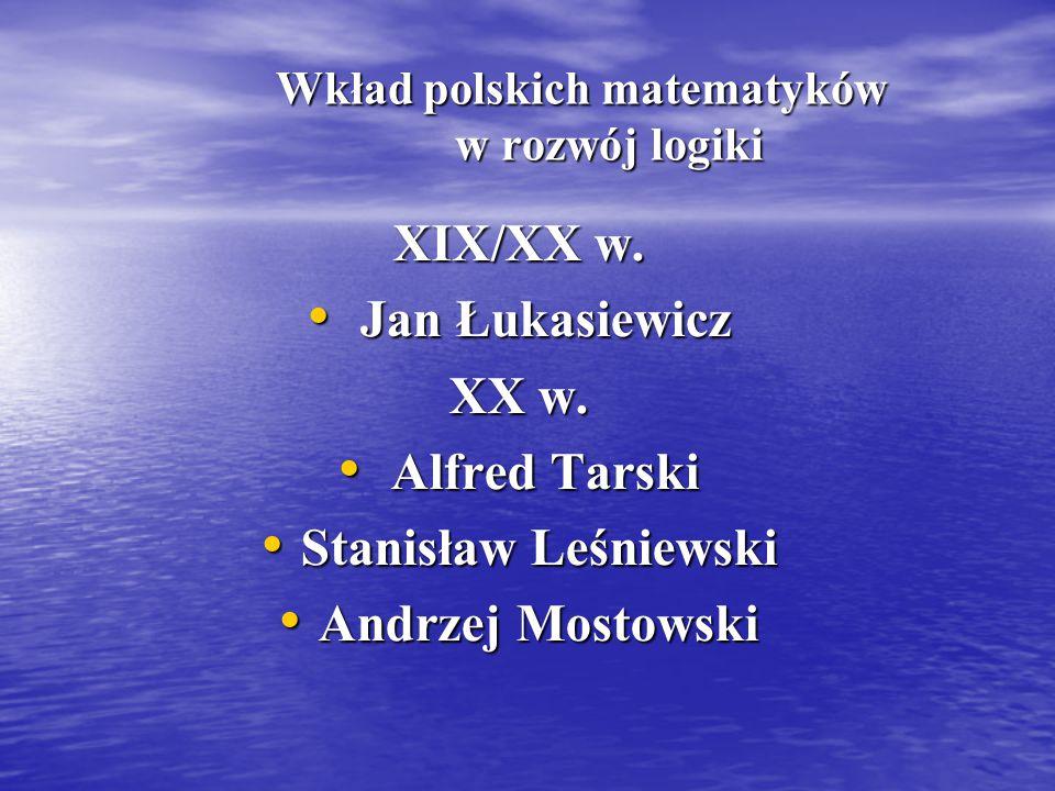 Wkład polskich matematyków w rozwój logiki Wkład polskich matematyków w rozwój logiki XIX/XX w. Jan Łukasiewicz Jan Łukasiewicz XX w. Alfred Tarski Al