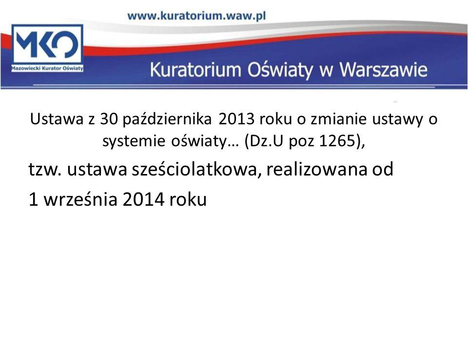 Ustawa z 30 października 2013 roku o zmianie ustawy o systemie oświaty… (Dz.U poz 1265), tzw. ustawa sześciolatkowa, realizowana od 1 września 2014 ro
