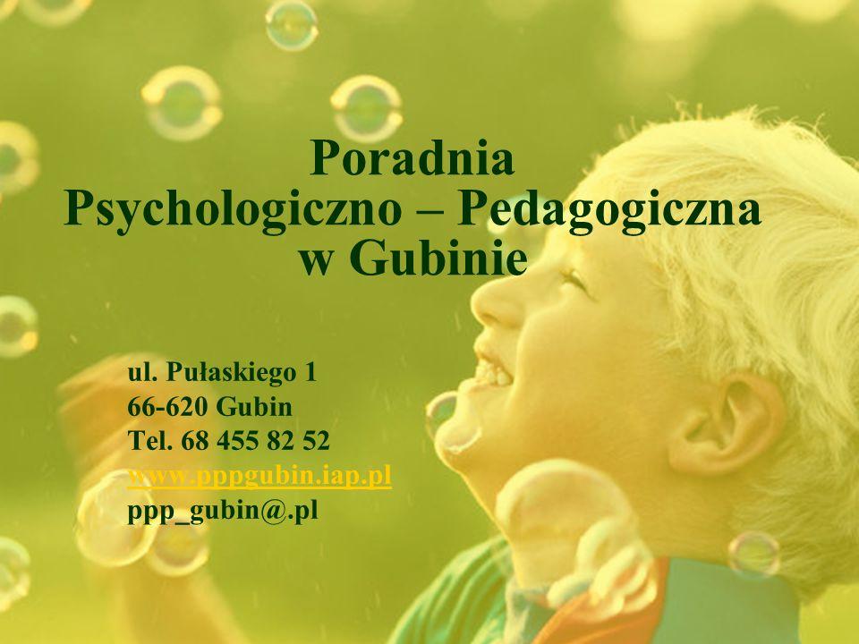 Poradnia Psychologiczno – Pedagogiczna w Gubinie ul. Pułaskiego 1 66-620 Gubin Tel. 68 455 82 52 www.pppgubin.iap.pl ppp_gubin@.pl