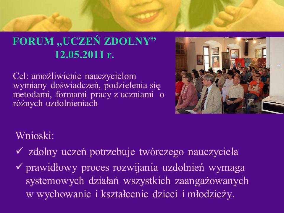 """FORUM """"UCZEŃ ZDOLNY"""" 12.05.2011 r. Wnioski: zdolny uczeń potrzebuje twórczego nauczyciela prawidłowy proces rozwijania uzdolnień wymaga systemowych dz"""