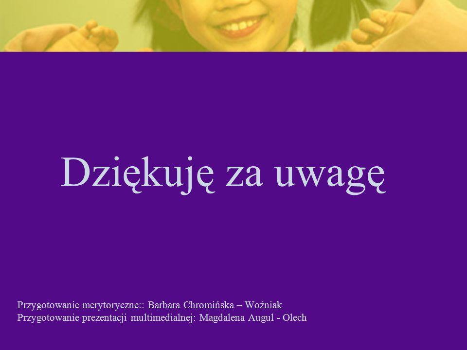 Dziękuję za uwagę Przygotowanie merytoryczne:: Barbara Chromińska – Woźniak Przygotowanie prezentacji multimedialnej: Magdalena Augul - Olech