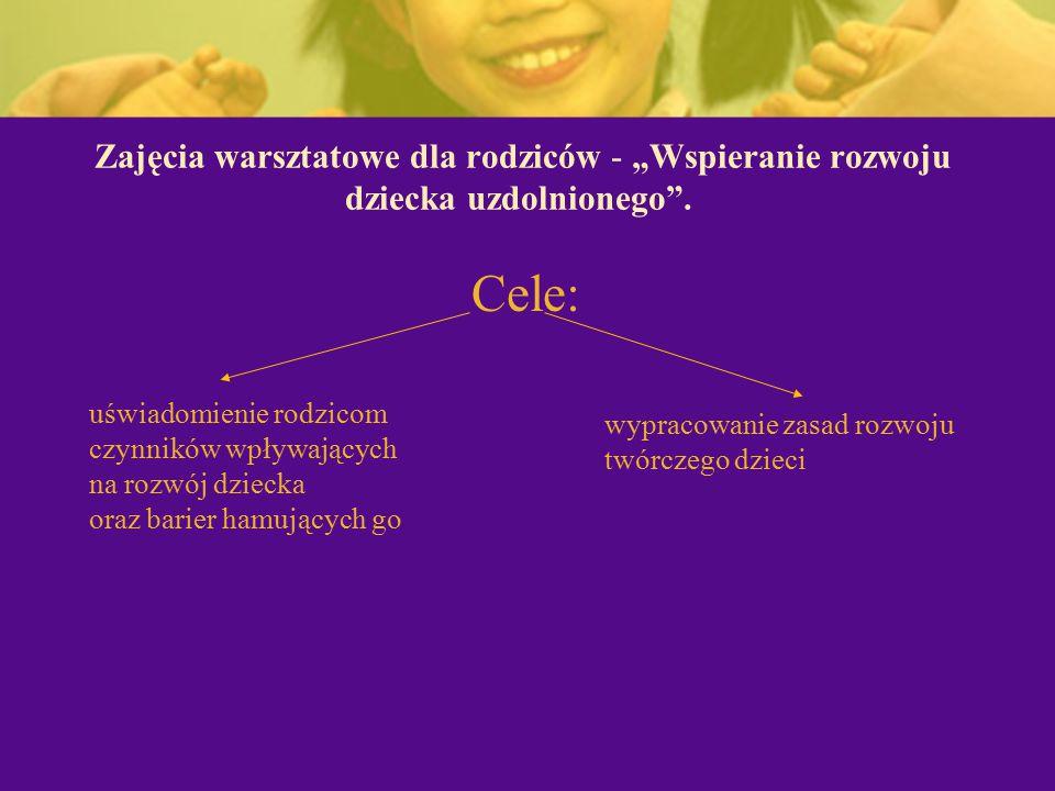 """Zajęcia warsztatowe dla rodziców - """"Wspieranie rozwoju dziecka uzdolnionego"""". Cele: uświadomienie rodzicom czynników wpływających na rozwój dziecka or"""