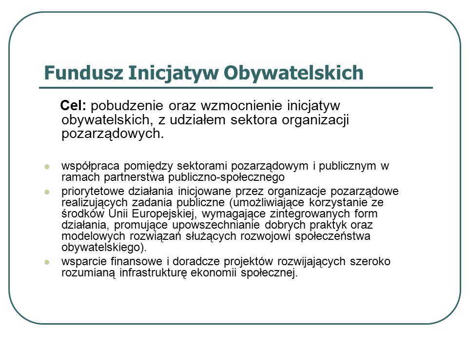 Fundusz Inicjatyw Obywatelskich Cel: pobudzenie oraz wzmocnienie inicjatyw obywatelskich, z udziałem sektora organizacji pozarządowych.