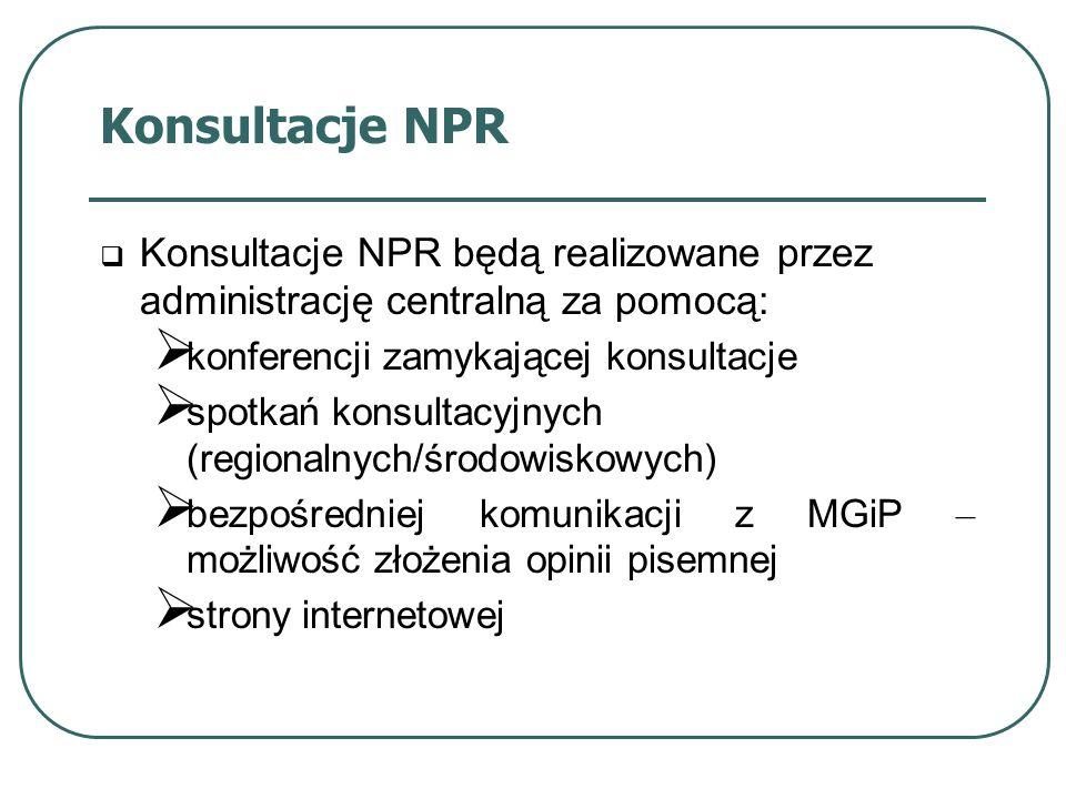 Konsultacje NPR  Konsultacje NPR będą realizowane przez administrację centralną za pomocą:  konferencji zamykającej konsultacje  spotkań konsultacyjnych (regionalnych/środowiskowych)  bezpośredniej komunikacji z MGiP – możliwość złożenia opinii pisemnej  strony internetowej