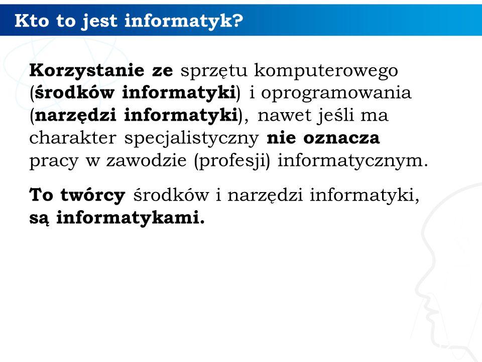 Kto to jest informatyk? Korzystanie ze sprzętu komputerowego ( środków informatyki ) i oprogramowania ( narzędzi informatyki ), nawet jeśli ma charakt