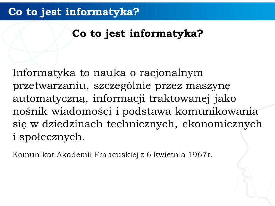 Informatyka to nauka o racjonalnym przetwarzaniu, szczególnie przez maszynę automatyczną, informacji traktowanej jako nośnik wiadomości i podstawa kom