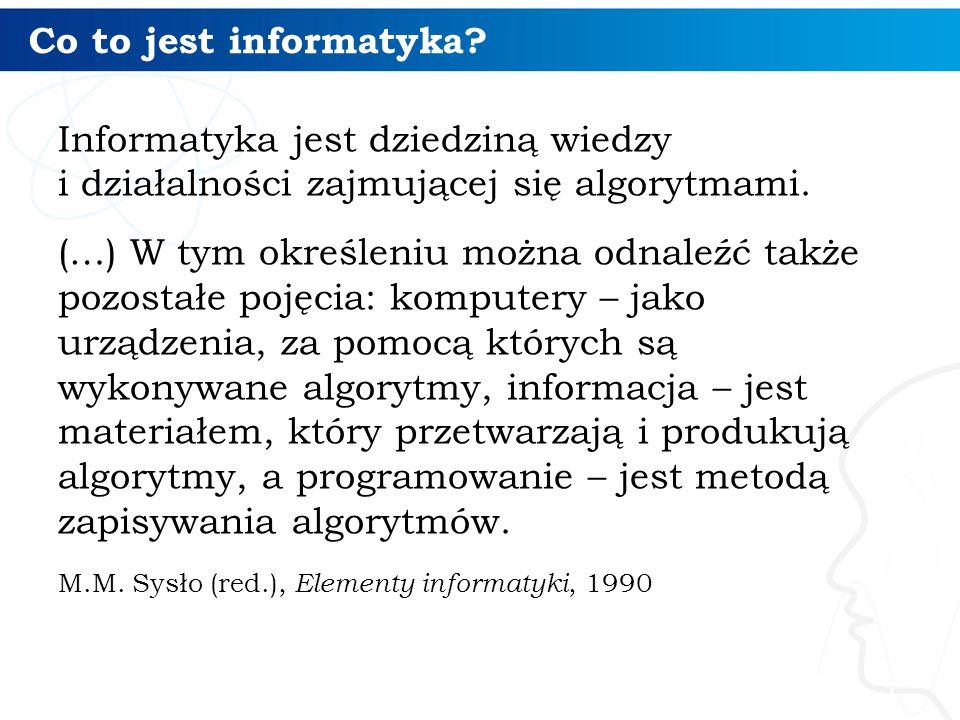 Co to jest informatyka? Informatyka jest dziedziną wiedzy i działalności zajmującej się algorytmami. (…) W tym określeniu można odnaleźć także pozosta