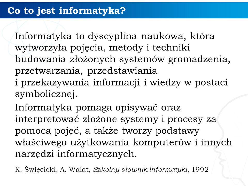 Co to jest informatyka? Informatyka to dyscyplina naukowa, która wytworzyła pojęcia, metody i techniki budowania złożonych systemów gromadzenia, przet