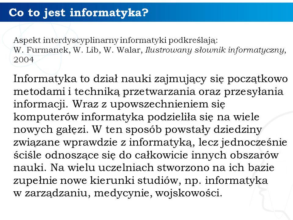 Co to jest informatyka? Aspekt interdyscyplinarny informatyki podkreślają: W. Furmanek, W. Lib, W. Walar, Ilustrowany słownik informatyczny, 2004 Info