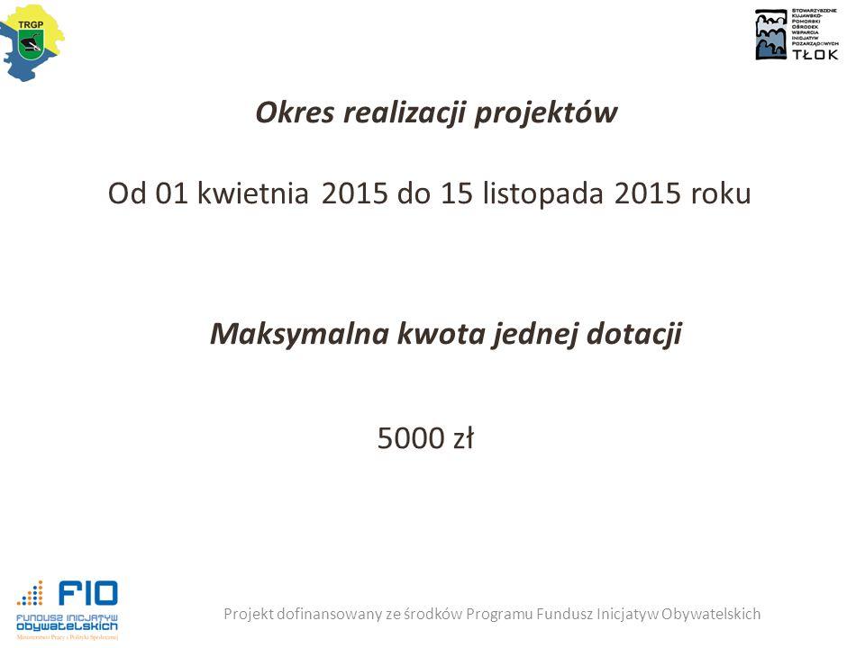 Projekt dofinansowany ze środków Programu Fundusz Inicjatyw Obywatelskich Okres realizacji projektów Od 01 kwietnia 2015 do 15 listopada 2015 roku Maksymalna kwota jednej dotacji 5000 zł
