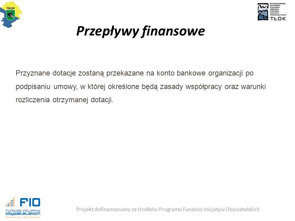Przepływy finansowe Projekt dofinansowany ze środków Programu Fundusz Inicjatyw Obywatelskich Przyznane dotacje zostaną przekazane na konto bankowe organizacji po podpisaniu umowy, w której określone będą zasady współpracy oraz warunki rozliczenia otrzymanej dotacji.