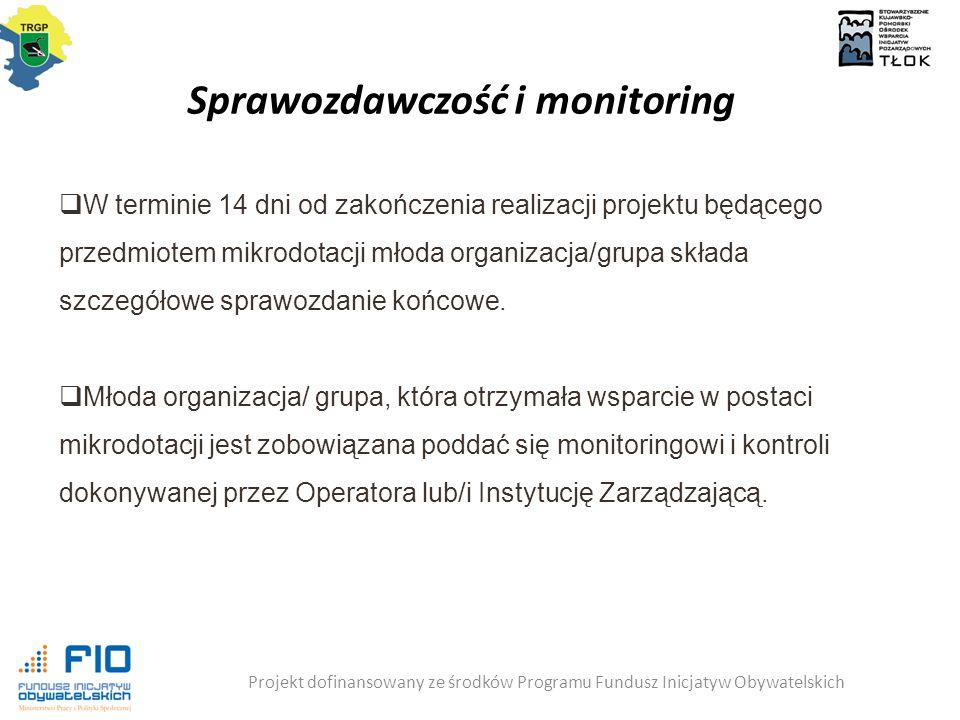 Sprawozdawczość i monitoring Projekt dofinansowany ze środków Programu Fundusz Inicjatyw Obywatelskich  W terminie 14 dni od zakończenia realizacji projektu będącego przedmiotem mikrodotacji młoda organizacja/grupa składa szczegółowe sprawozdanie końcowe.