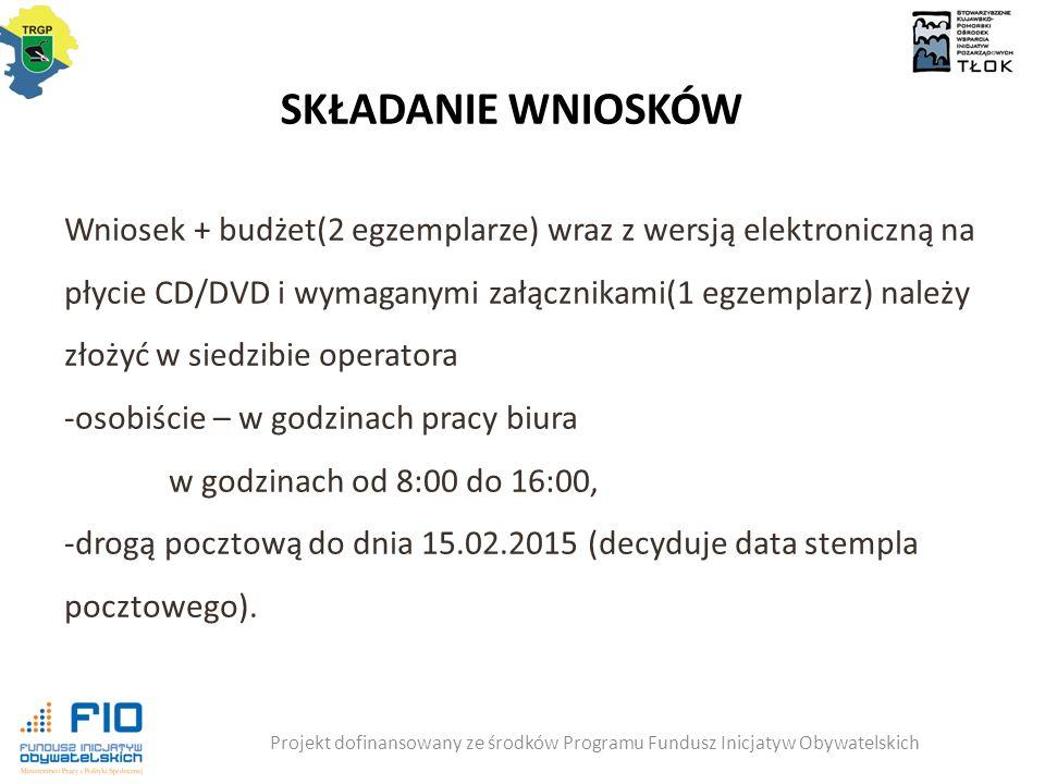 SKŁADANIE WNIOSKÓW Projekt dofinansowany ze środków Programu Fundusz Inicjatyw Obywatelskich Wniosek + budżet(2 egzemplarze) wraz z wersją elektroniczną na płycie CD/DVD i wymaganymi załącznikami(1 egzemplarz) należy złożyć w siedzibie operatora -osobiście – w godzinach pracy biura w godzinach od 8:00 do 16:00, -drogą pocztową do dnia 15.02.2015 (decyduje data stempla pocztowego).