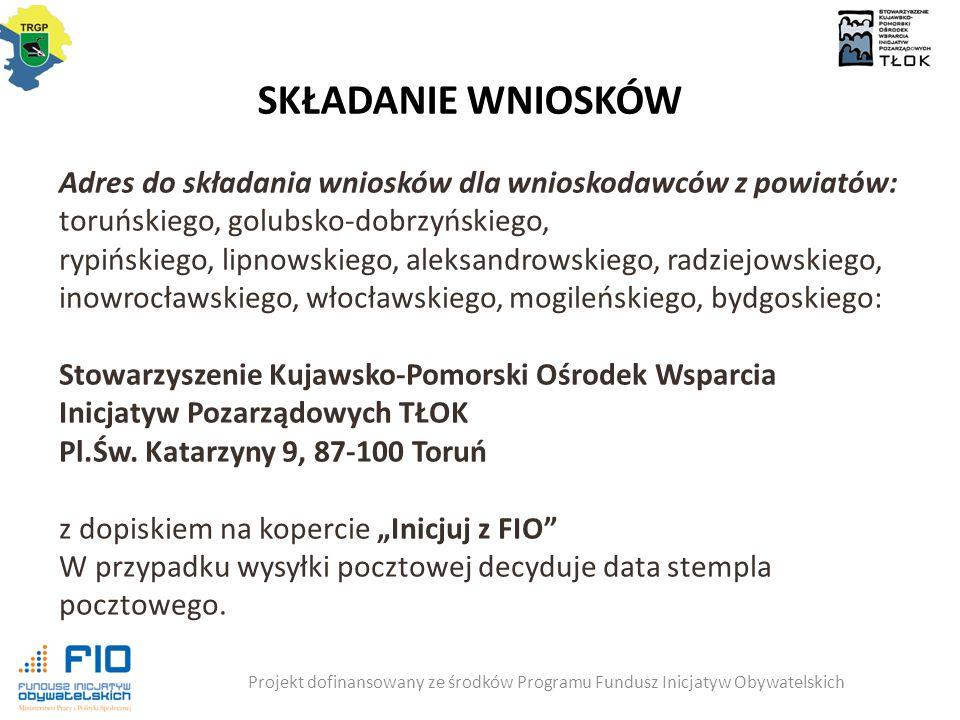 SKŁADANIE WNIOSKÓW Projekt dofinansowany ze środków Programu Fundusz Inicjatyw Obywatelskich Adres do składania wniosków dla wnioskodawców z powiatów: toruńskiego, golubsko-dobrzyńskiego, rypińskiego, lipnowskiego, aleksandrowskiego, radziejowskiego, inowrocławskiego, włocławskiego, mogileńskiego, bydgoskiego: Stowarzyszenie Kujawsko-Pomorski Ośrodek Wsparcia Inicjatyw Pozarządowych TŁOK Pl.Św.