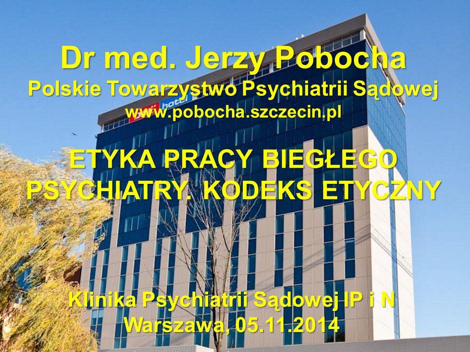 Dr med. Jerzy Pobocha Polskie Towarzystwo Psychiatrii Sądowej www.pobocha.szczecin.pl ETYKA PRACY BIEGŁEGO PSYCHIATRY. KODEKS ETYCZNY Klinika Psychiat
