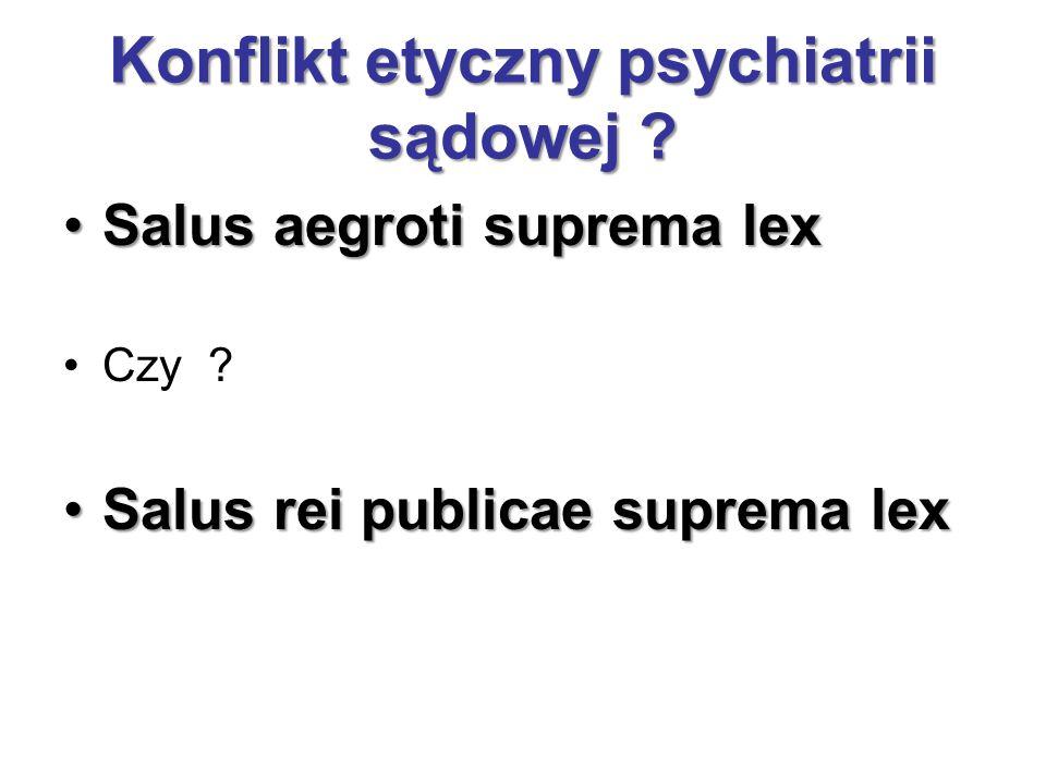 Konflikt etyczny psychiatrii sądowej ? Salus aegroti suprema lexSalus aegroti suprema lex Czy ? Salus rei publicae suprema lexSalus rei publicae supre