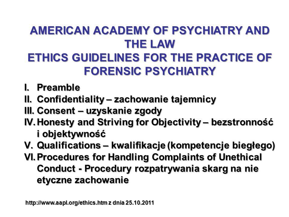 I.Preamble II.Confidentiality – zachowanie tajemnicy III.Consent – uzyskanie zgody IV.Honesty and Striving for Objectivity – bezstronność i objektywność V.Qualifications – kwalifikacje (kompetencje biegłego) VI.Procedures for Handling Complaints of Unethical Conduct - Procedury rozpatrywania skarg na nie etyczne zachowanie AMERICAN ACADEMY OF PSYCHIATRY AND THE LAW ETHICS GUIDELINES FOR THE PRACTICE OF FORENSIC PSYCHIATRY http://www.aapl.org/ethics.htm z dnia 25.10.2011