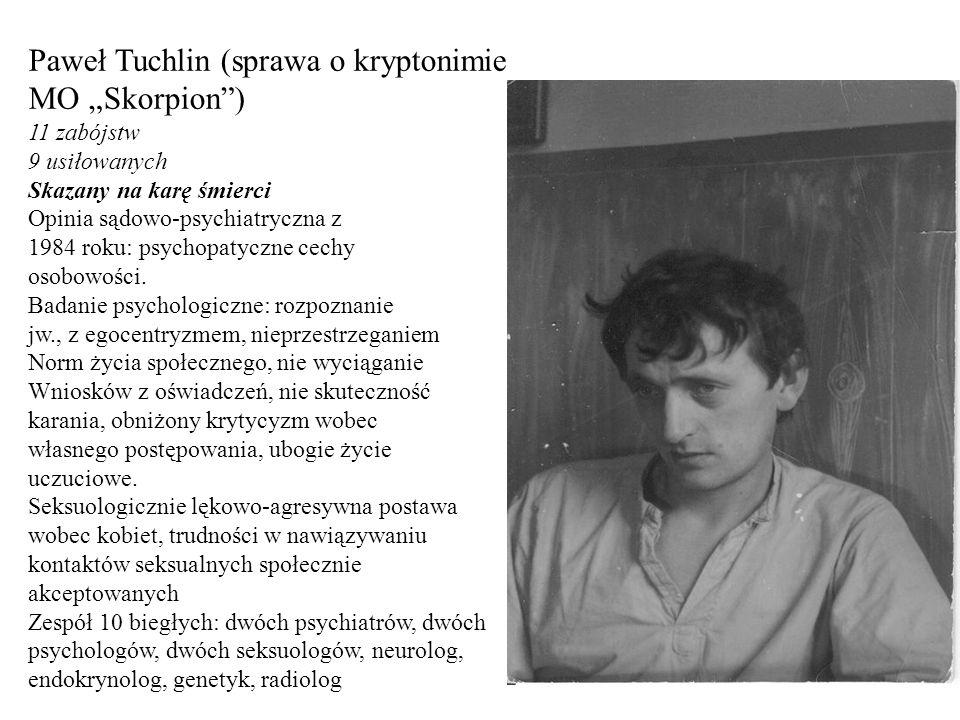 """Paweł Tuchlin (sprawa o kryptonimie MO """"Skorpion"""") 11 zabójstw 9 usiłowanych Skazany na karę śmierci Opinia sądowo-psychiatryczna z 1984 roku: psychop"""