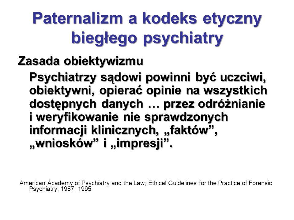"""Paternalizm a kodeks etyczny biegłego psychiatry Zasada obiektywizmu Psychiatrzy sądowi powinni być uczciwi, obiektywni, opierać opinie na wszystkich dostępnych danych … przez odróżnianie i weryfikowanie nie sprawdzonych informacji klinicznych, """"faktów , """"wniosków i """"impresji ."""