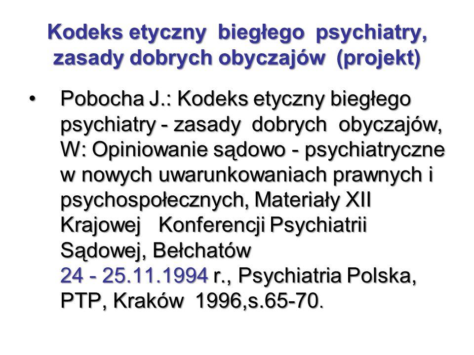 Kodeks etyczny biegłego psychiatry, zasady dobrych obyczajów (projekt) Pobocha J.: Kodeks etyczny biegłego psychiatry - zasady dobrych obyczajów, W: O