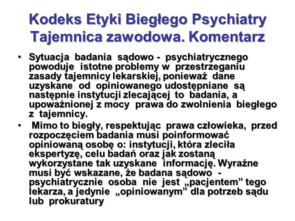 Kodeks Etyki Biegłego Psychiatry Tajemnica zawodowa. Komentarz Sytuacja badania sądowo - psychiatrycznego powoduje istotne problemy w przestrzeganiu z