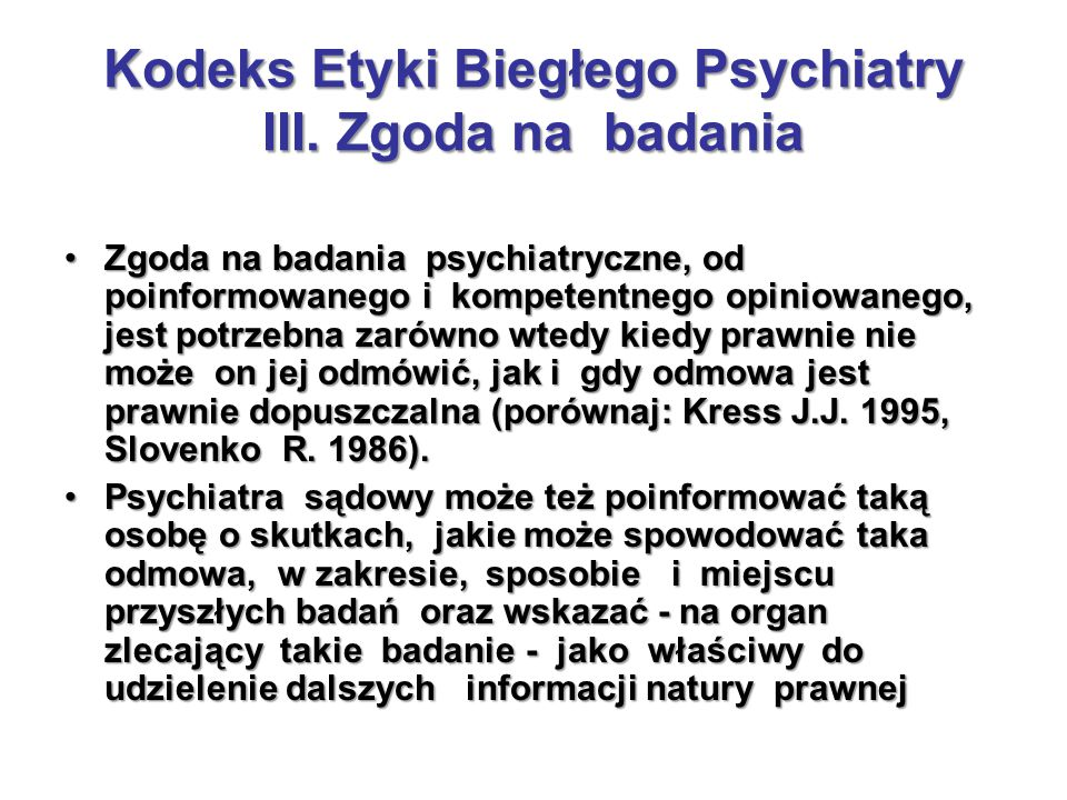 Kodeks Etyki Biegłego Psychiatry III. Zgoda na badania Zgoda na badania psychiatryczne, od poinformowanego i kompetentnego opiniowanego, jest potrzebn