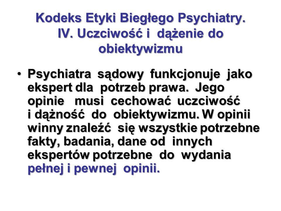 Kodeks Etyki Biegłego Psychiatry. IV. Uczciwość i dążenie do obiektywizmu Psychiatra sądowy funkcjonuje jako ekspert dla potrzeb prawa. Jego opinie mu
