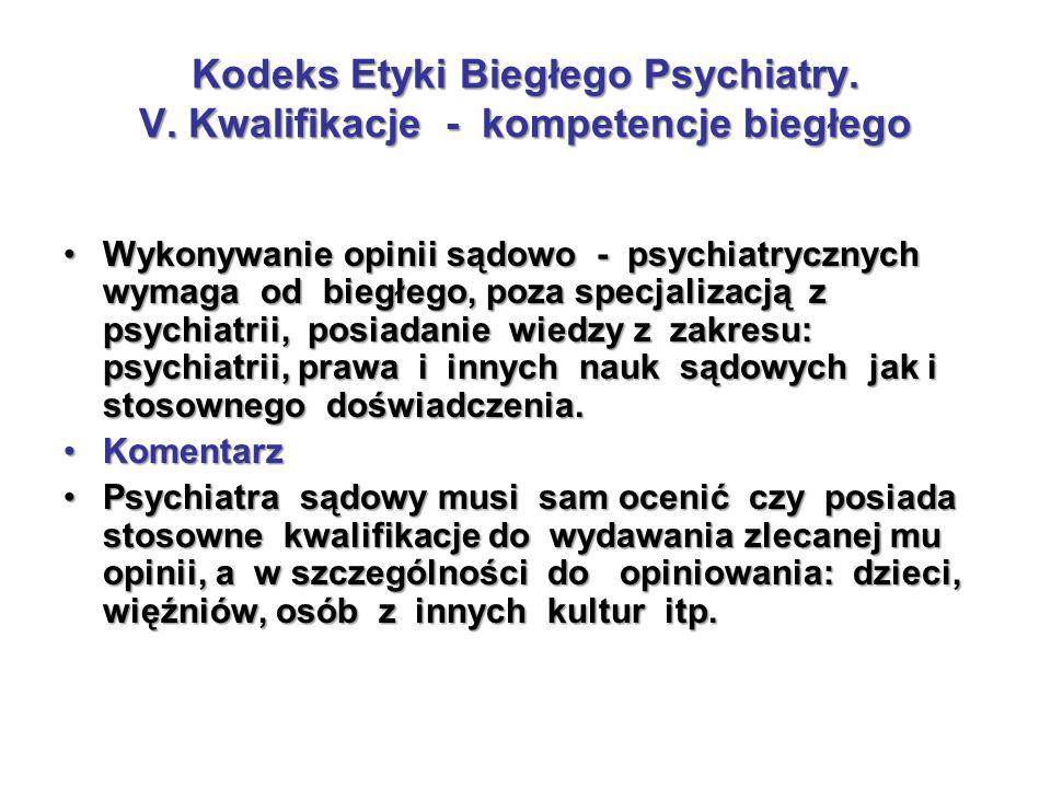 Kodeks Etyki Biegłego Psychiatry. V. Kwalifikacje - kompetencje biegłego Wykonywanie opinii sądowo - psychiatrycznych wymaga od biegłego, poza specjal