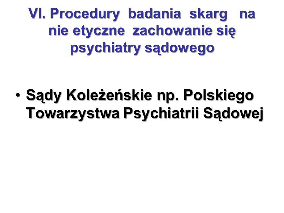 VI. Procedury badania skarg na nie etyczne zachowanie się psychiatry sądowego Sądy Koleżeńskie np. Polskiego Towarzystwa Psychiatrii SądowejSądy Koleż